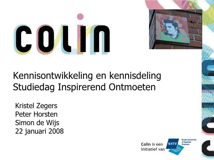 Colin  is een  initiatief van Kristel Zegers Peter Horsten Simon de Wijs 22 januari 2008 Kennisontwikkeling en kennisdelin...