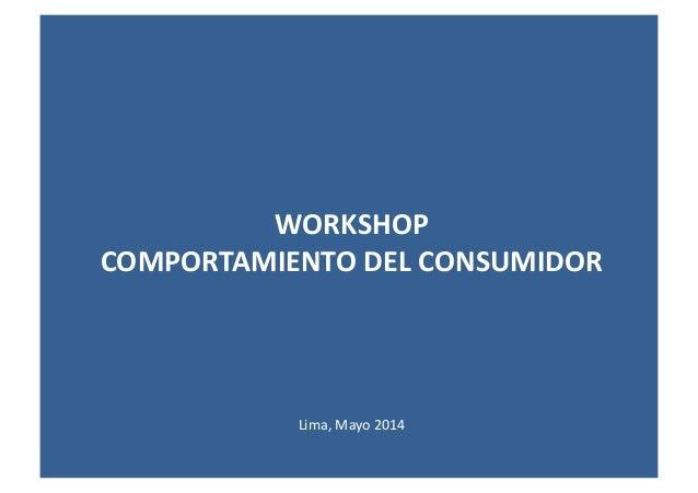 WORKSHOP   COMPORTAMIENTO  DEL  CONSUMIDOR   Lima,  Mayo  2014