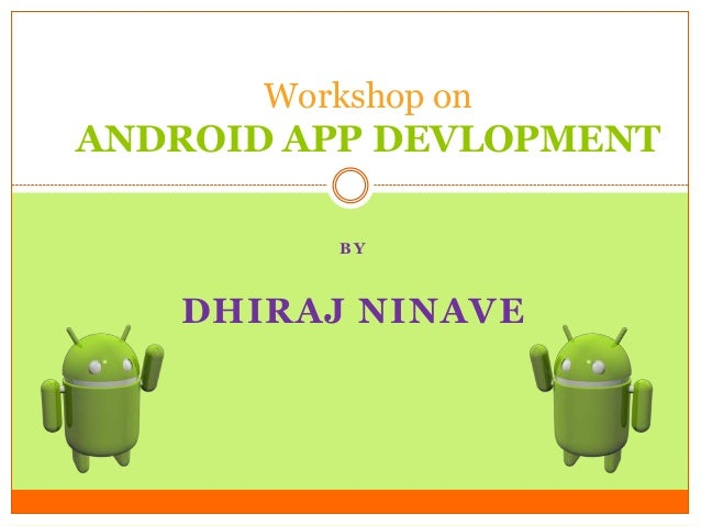 Workshop on  ANDROID APP DEVLOPMENT BY  DHIRAJ NINAVE