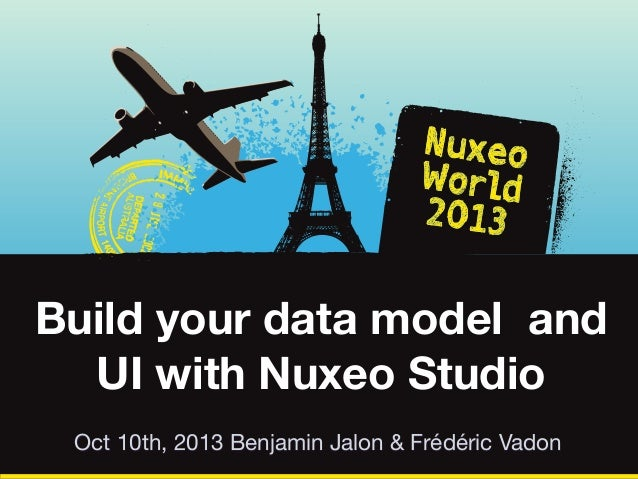 Build your data model and UI with Nuxeo Studio Oct 10th, 2013 Benjamin Jalon & Frédéric Vadon
