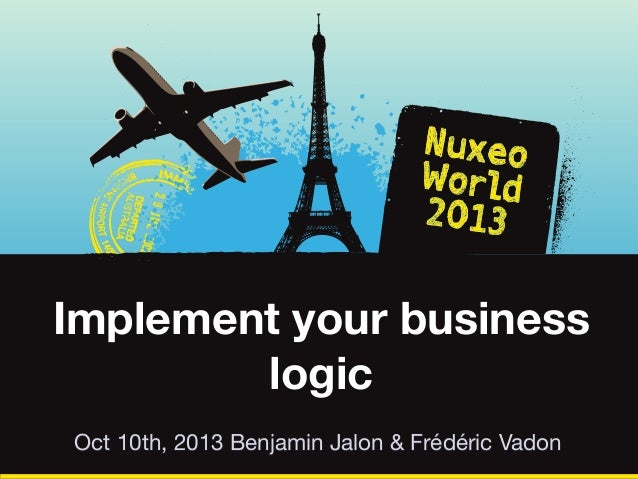 Implement your business logic Oct 10th, 2013 Benjamin Jalon & Frédéric Vadon