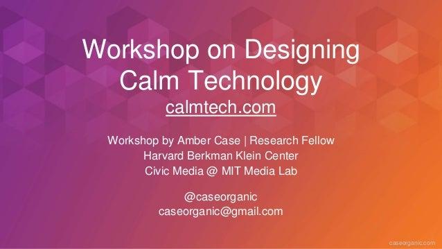 caseorganic.com Workshop on Designing Calm Technology calmtech.com Workshop by Amber Case   Research Fellow Harvard Berkma...