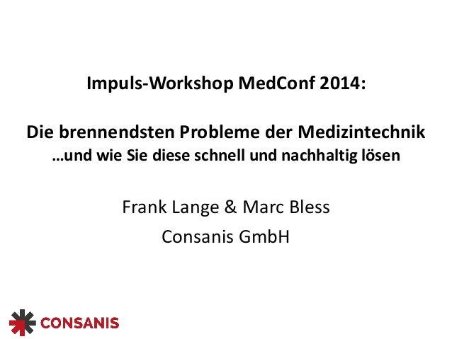 Impuls-‐Workshop  MedConf  2014:  Die  brennendsten  Probleme  der  Medizintechnik  …und  wie  Sie  diese  schnell  und  ...