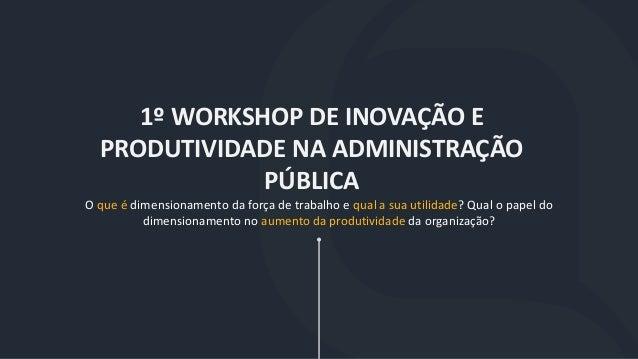 1º WORKSHOP DE INOVAÇÃO E PRODUTIVIDADE NA ADMINISTRAÇÃO PÚBLICA O que é dimensionamento da força de trabalho e qual a sua...