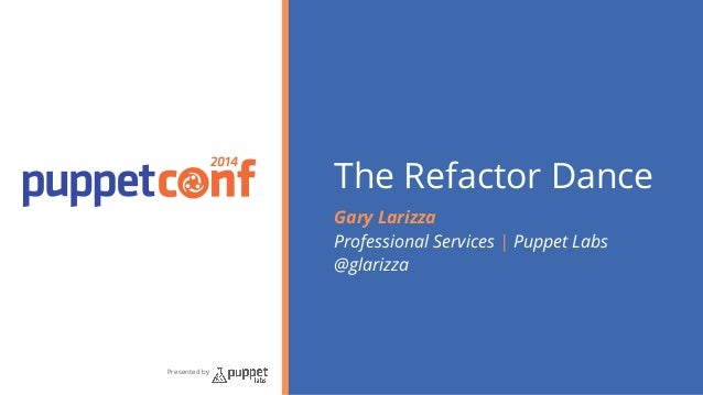 2014  Presented by  The Refactor Dance  Gary Larizza  Professional Services | Puppet Labs  @glarizza