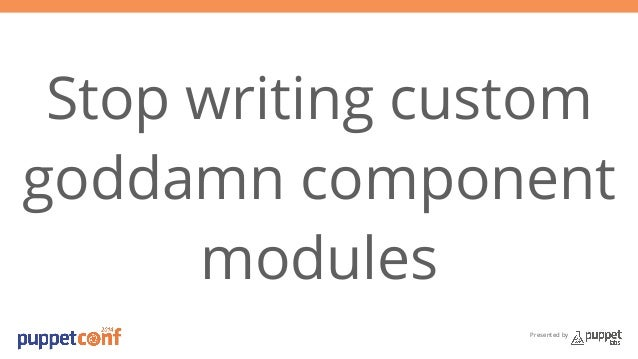 Stop writing custom  goddamn component  Presented by  modules