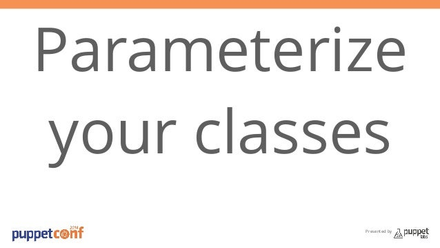 Parameterize  your classes  Presented by