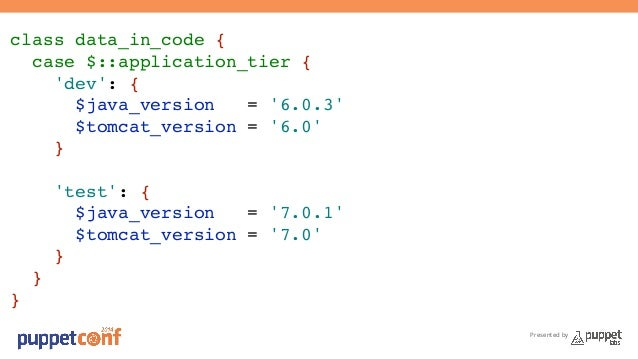 Presented by  class data_in_code {!  case $::application_tier {!  'dev': {!  $java_version = '6.0.3'!  $tomcat_version = '...