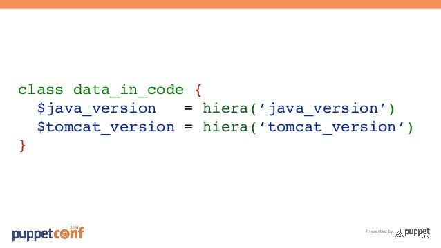 class data_in_code {!  $java_version = hiera('java_version')!  $tomcat_version = hiera('tomcat_version')!  }  Presented by