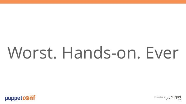 Worst. Hands-on. Ever  Presented by