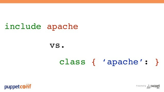 Presented by  include apache!  vs.!  class { 'apache': }!