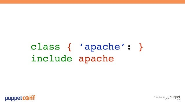 Presented by  class { 'apache': }!  include apache!