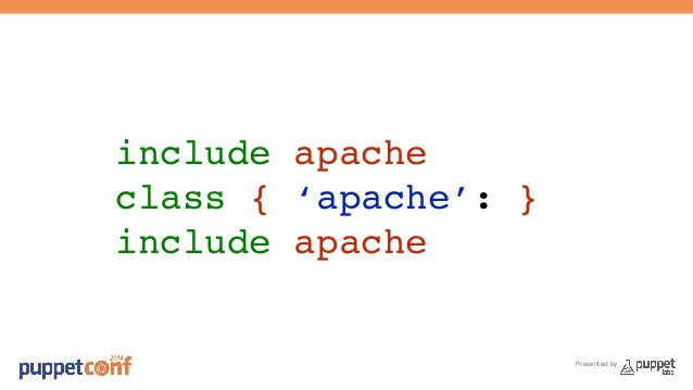 Presented by  include apache!  class { 'apache': }!  include apache!