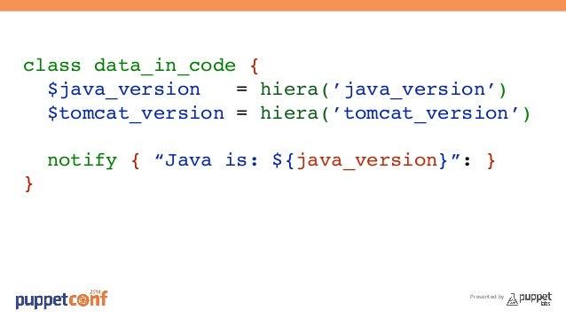 "class data_in_code {!  $java_version = hiera('java_version')!  $tomcat_version = hiera('tomcat_version')!  !  notify { ""Ja..."