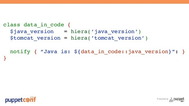 Presented by  class data_in_code {!  $java_version = hiera('java_version')!  $tomcat_version = hiera('tomcat_version')!  !...