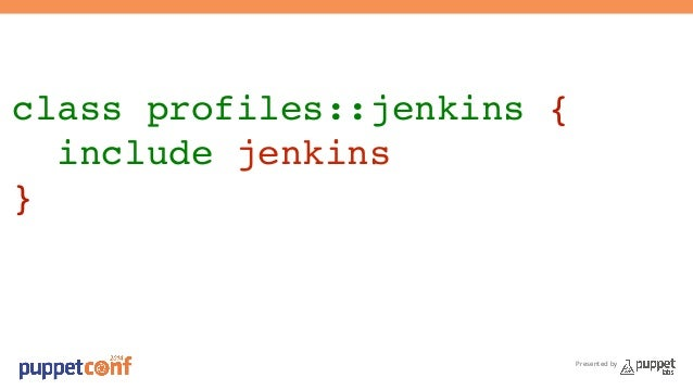 class profiles::jenkins {!  include jenkins!  }  Presented by