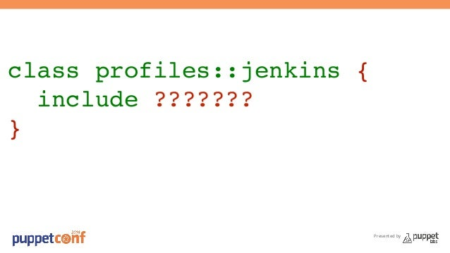 class profiles::jenkins {!  include ???????!  }  Presented by