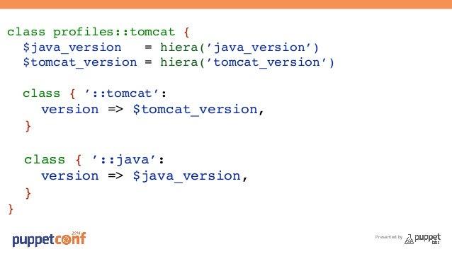 Presented by  class profiles::tomcat {!  $java_version = hiera('java_version')!  $tomcat_version = hiera('tomcat_version')...