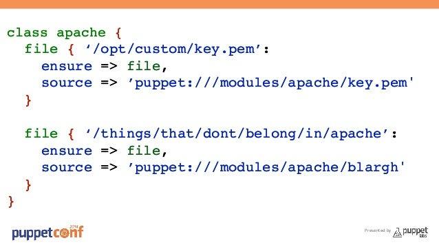 Presented by  class apache {!  file { '/opt/custom/key.pem':!  ensure => file,!  source => 'puppet:///modules/apache/key.p...