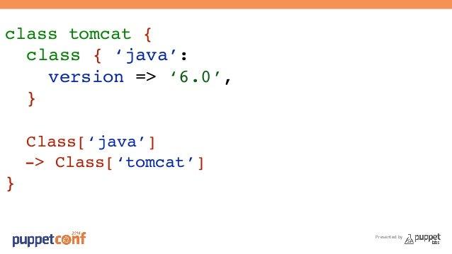 Presented by  class tomcat {!  class { 'java':!  version => '6.0',!  }!  !  Class['java']!  -> Class['tomcat']!  }