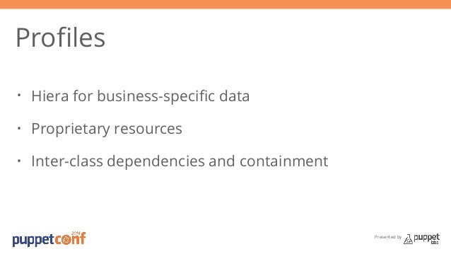 Presented by  Profiles  • Hiera for business-specific data  • Proprietary resources  • Inter-class dependencies and contai...