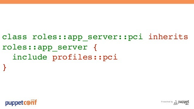 class roles::app_server::pci inherits  roles::app_server {!  include profiles::pci!  }  Presented by