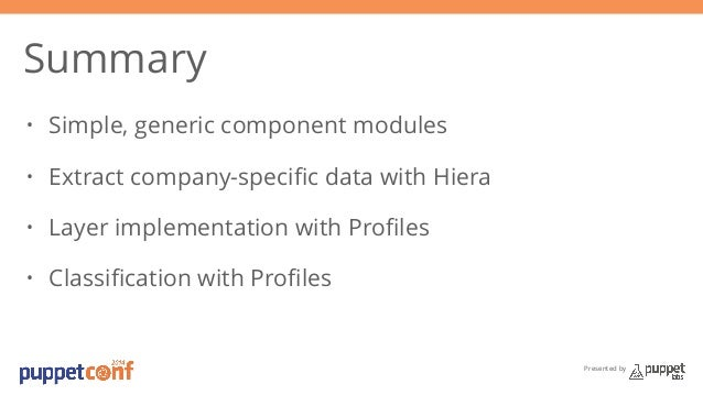 Presented by  Summary  • Simple, generic component modules  • Extract company-specific data with Hiera  • Layer implementa...