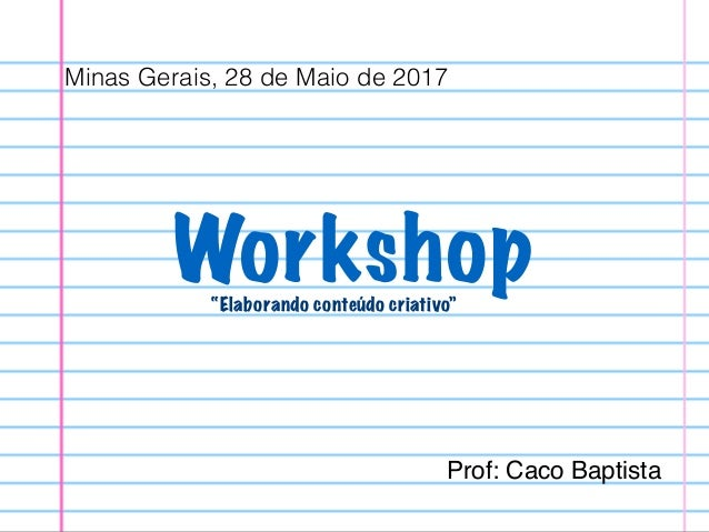 """Workshop""""Elaborando conteúdo criativo"""" Minas Gerais, 28 de Maio de 2017 Prof: Caco Baptista"""