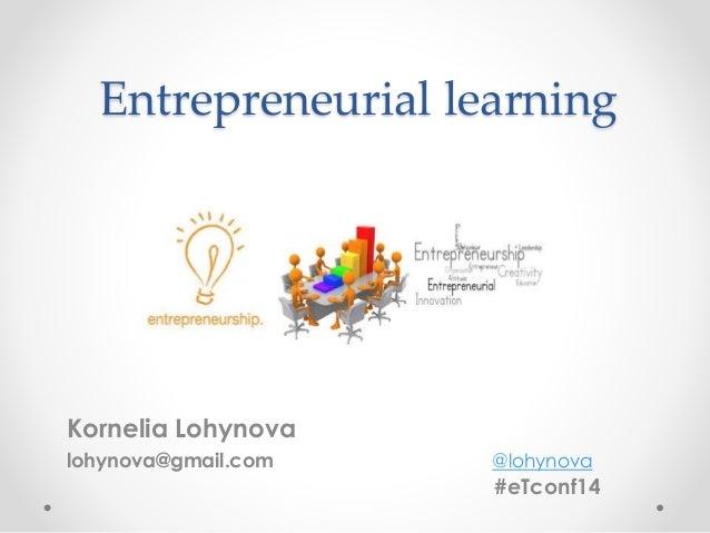 Entrepreneurial learning  Kornelia Lohynova  lohynova@gmail.com @lohynova  #eTconf14