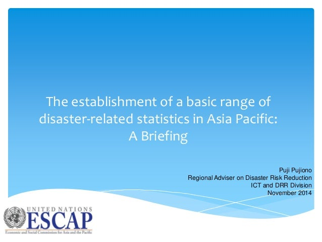 The establishment of a basic range of disaster-related statistics in Asia Pacific: A Briefing Puji Pujiono Regional Advise...
