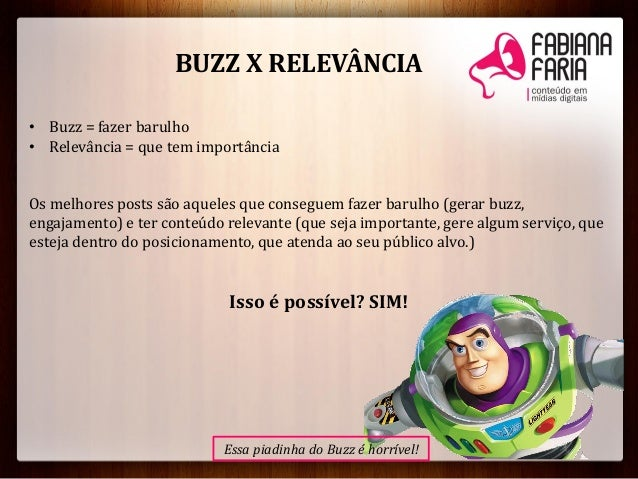 BUZZ X RELEVÂNCIA• Buzz = fazer barulho• Relevância = que tem importânciaOs melhores posts são aqueles que conseguem fazer...
