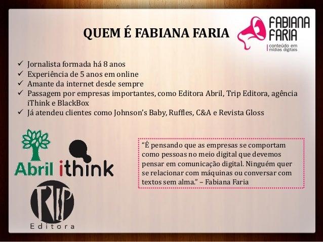 QUEM É FABIANA FARIA Jornalista formada há 8 anos Experiência de 5 anos em online Amante da internet desde sempre Pass...