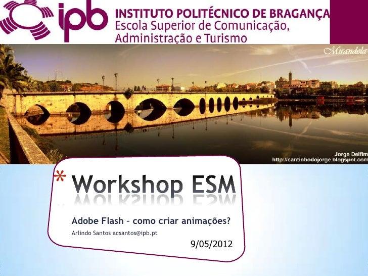 *    Adobe Flash – como criar animações?    Arlindo Santos acsantos@ipb.pt                                     9/05/2012