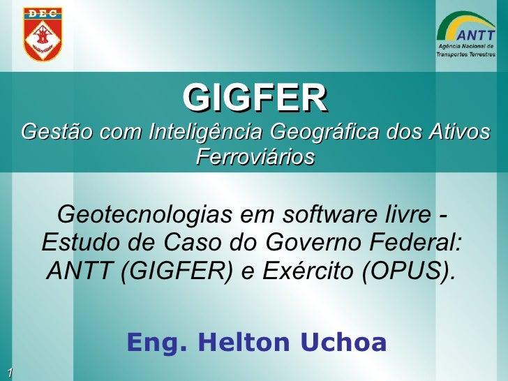 GIGFER Gestão com Inteligência Geográfica dos Ativos Ferroviários Eng. Helton Uchoa Geotecnologias em software livre - Est...
