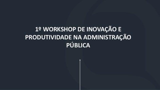 1º WORKSHOP DE INOVAÇÃO E PRODUTIVIDADE NA ADMINISTRAÇÃO PÚBLICA