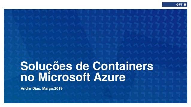 André Dias, Março/2019 Soluções de Containers no Microsoft Azure Type here if add info needed for every slide