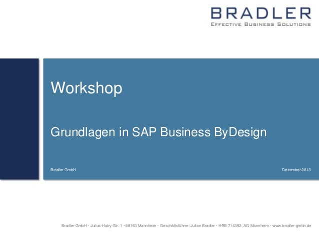 Workshop Grundlagen in SAP Business ByDesign Bradler GmbH  Dezember 2013  Bradler GmbH  Julius-Hatry-Str. 1  68163 Mannh...