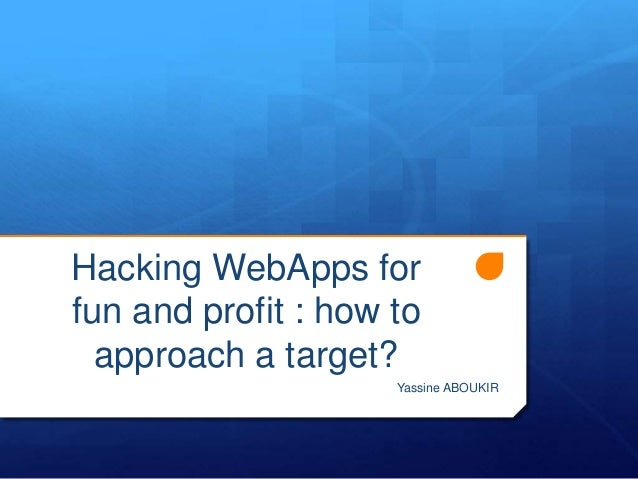 Hacking WebApps for fun and profit : how to approach a target? Yassine ABOUKIR