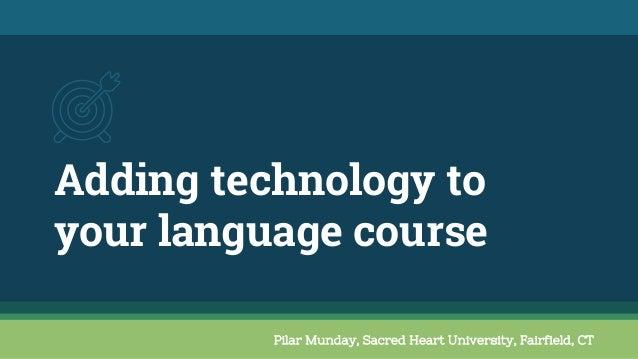 Adding technology to your language course Pilar Munday, Sacred Heart University, Fairfield, CT