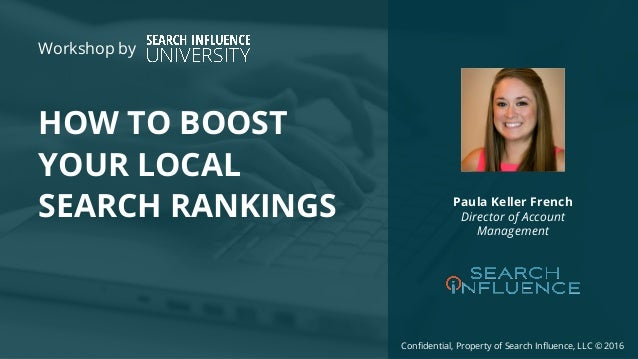 Confidential, Property of Search Influence, LLC © 2016 HOW TO BOOST YOUR LOCAL SEARCH RANKINGS Paula Keller French Directo...