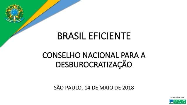 ManuelMatos BRASIL EFICIENTE  CONSELHO NACIONAL PARA A DESBUROCRATIZAÇÃO  SÃOPAULO,14DEMAIODE2018
