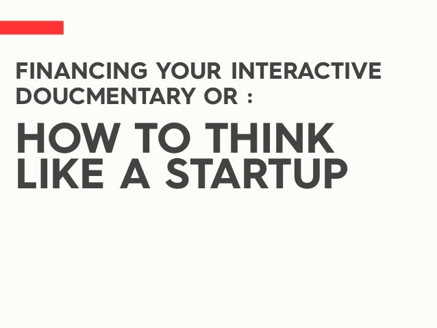 FINANCING YOUR INTERACTIVE DOUCMENTARY OR : HOW TO THINK LIKE A STARTUP