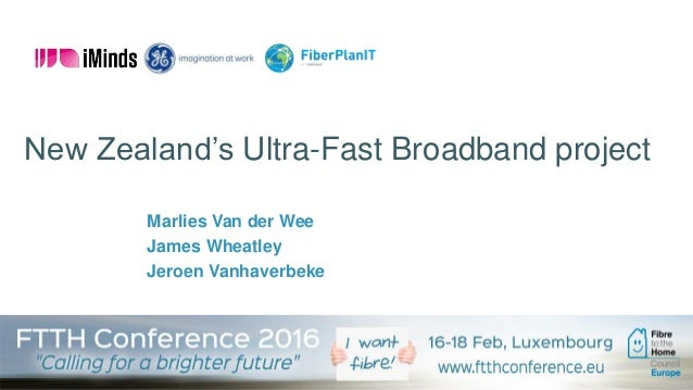 FTTH Council Europe, February 2016 New Zealand's Ultra-Fast Broadband project Marlies Van der Wee James Wheatley Jeroen Va...