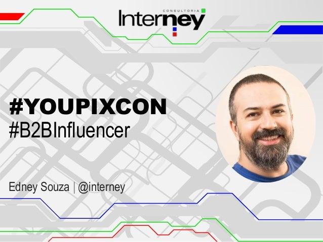 #YOUPIXCON #B2BInfluencer Edney Souza | @interney