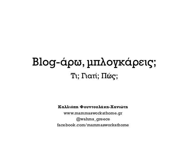 Blog-άρω, μπλογκάρεις;Τι; Γιατί; Πώς;Καλλιόπη Φουντουλάκη-Χανιώτηwww.mammasworkathome.gr@wahms_greecefacebook.com/mammaswo...