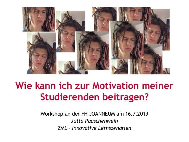 Wie kann ich zur Motivation meiner Studierenden beitragen? Workshop an der FH JOANNEUM am 16.7.2019 Jutta Pauschenwein ZML...