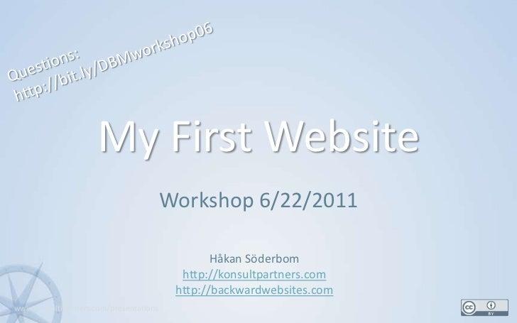 My First Website<br />Workshop 6/22/2011<br />1<br />Questions:<br />http://bit.ly/DBMworkshop06<br />Håkan Söderbom<br />...
