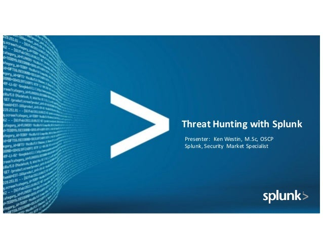 Threat	Hunting	with	Splunk Presenter:		Ken	Westin,	M.Sc,	OSCP	 Splunk,	Security	 Market	Specialist