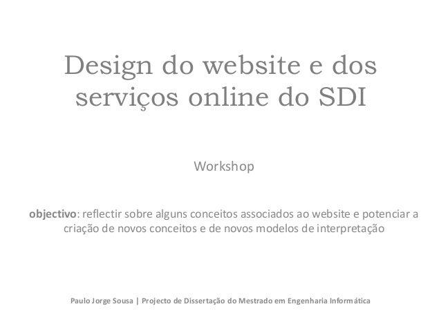 Design do website e dos serviços online do SDI Workshop objectivo: reflectir sobre alguns conceitos associados ao website ...