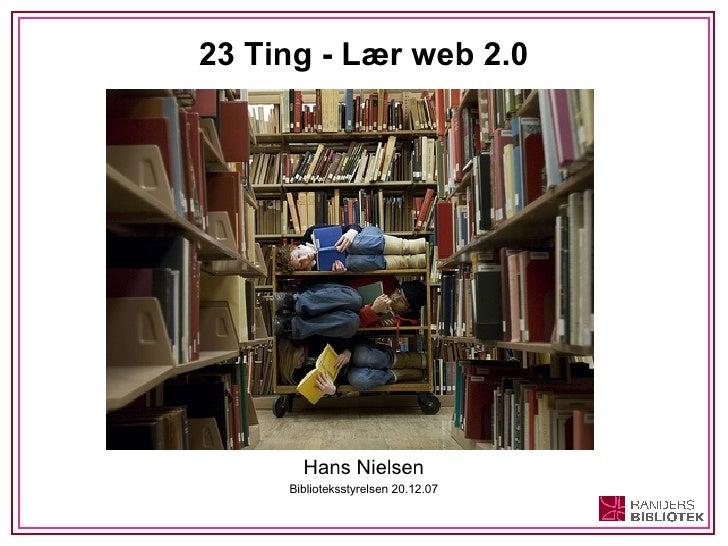 23 Ting - Lær web 2.0 <ul><li>Hans Nielsen </li></ul><ul><li>Biblioteksstyrelsen 20.12.07 </li></ul>